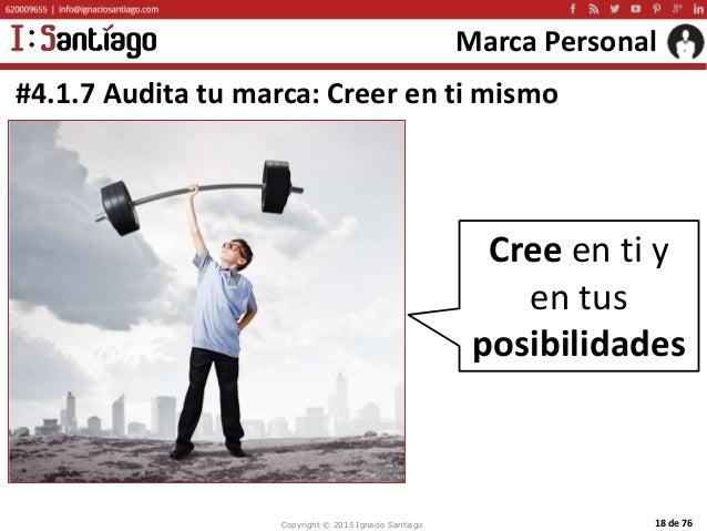Copyright © 2015 Ignacio Santiago 18 de 76 Marca Personal #4.1.7 Audita tu marca: Creer en ti mismo Cree en ti y en tus po...