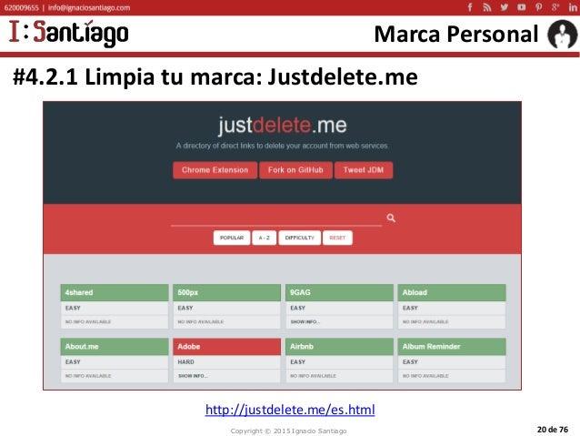Copyright © 2015 Ignacio Santiago 20 de 76 Marca Personal #4.2.1 Limpia tu marca: Justdelete.me http://justdelete.me/es.ht...