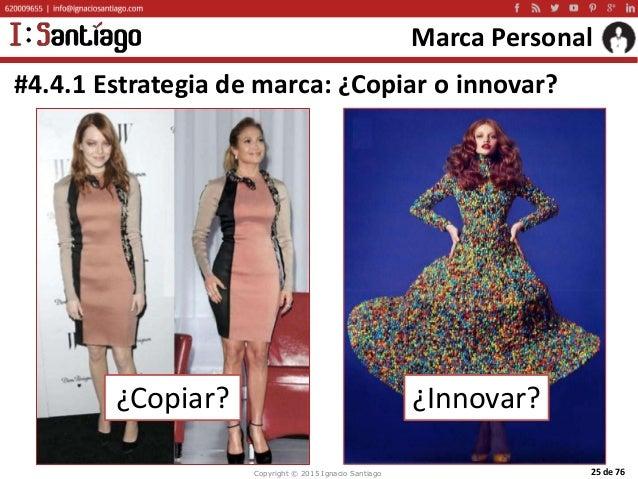 Copyright © 2015 Ignacio Santiago 25 de 76 Marca Personal #4.4.1 Estrategia de marca: ¿Copiar o innovar? ¿Copiar? ¿Innovar?