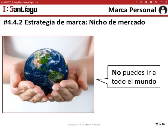 Copyright © 2015 Ignacio Santiago 26 de 76 Marca Personal #4.4.2 Estrategia de marca: Nicho de mercado No puedes ir a todo...