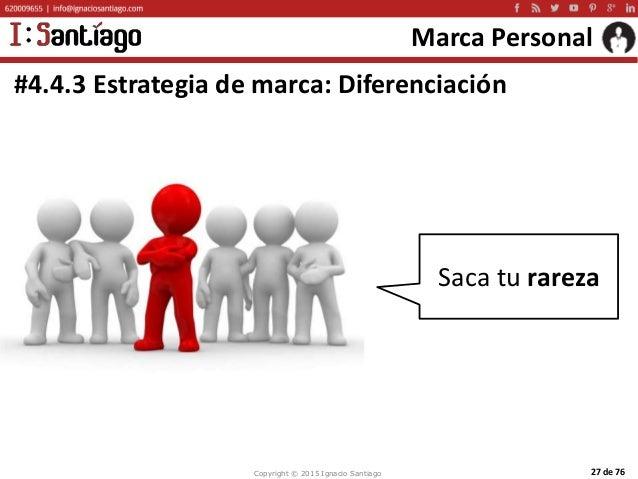 Copyright © 2015 Ignacio Santiago 27 de 76 Marca Personal #4.4.3 Estrategia de marca: Diferenciación Saca tu rareza