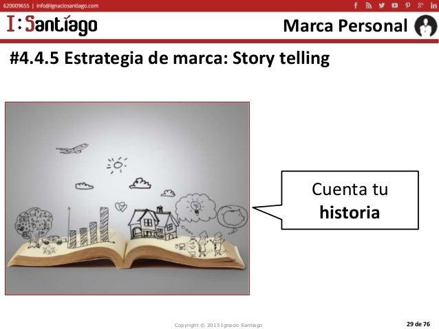 Copyright © 2015 Ignacio Santiago 29 de 76 Marca Personal #4.4.5 Estrategia de marca: Story telling Cuenta tu historia