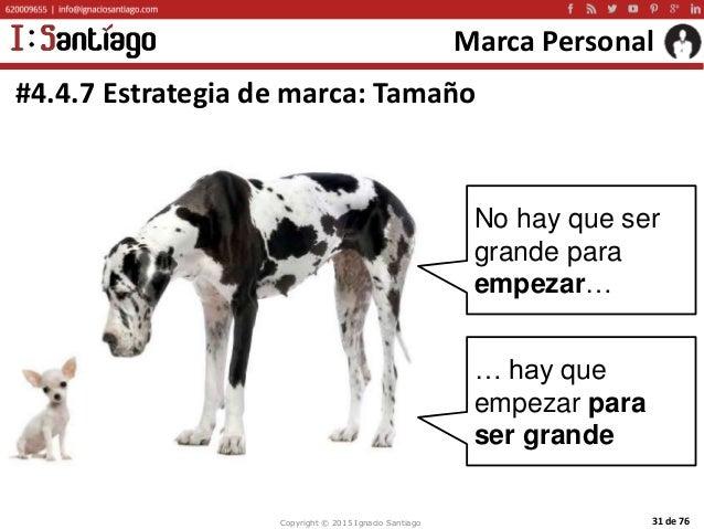 Copyright © 2015 Ignacio Santiago 31 de 76 Marca Personal #4.4.7 Estrategia de marca: Tamaño No hay que ser grande para em...