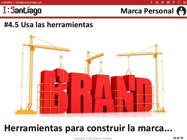Copyright © 2015 Ignacio Santiago 32 de 76 Marca Personal #4.5 Usa las herramientas Herramientas para construir la marca...