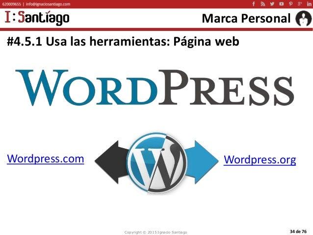 Copyright © 2015 Ignacio Santiago 34 de 76 Marca Personal #4.5.1 Usa las herramientas: Página web Wordpress.com Wordpress....