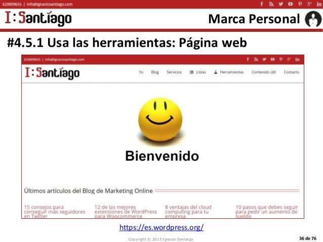Copyright © 2015 Ignacio Santiago 36 de 76 Marca Personal #4.5.1 Usa las herramientas: Página web https://es.wordpress.org/