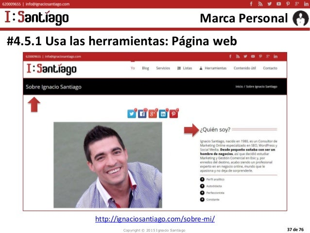 Copyright © 2015 Ignacio Santiago 37 de 76 Marca Personal #4.5.1 Usa las herramientas: Página web http://ignaciosantiago.c...