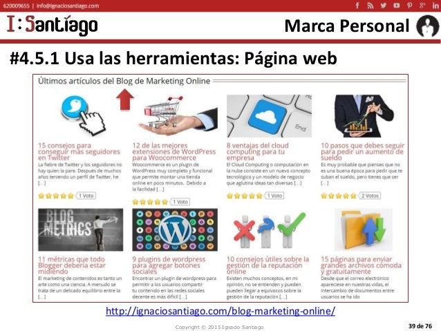 Copyright © 2015 Ignacio Santiago 39 de 76 Marca Personal #4.5.1 Usa las herramientas: Página web http://ignaciosantiago.c...