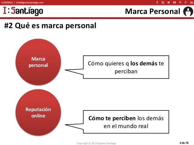 Copyright © 2015 Ignacio Santiago 4 de 76 Marca Personal #2 Qué es marca personal Marca personal Reputación online Cómo qu...
