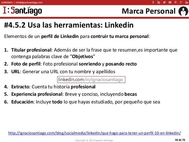Copyright © 2015 Ignacio Santiago 44 de 76 Marca Personal Elementos de un perfil de Linkedin para contruir tu marca person...