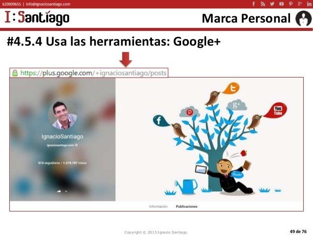 Copyright © 2015 Ignacio Santiago 49 de 76 Marca Personal #4.5.4 Usa las herramientas: Google+