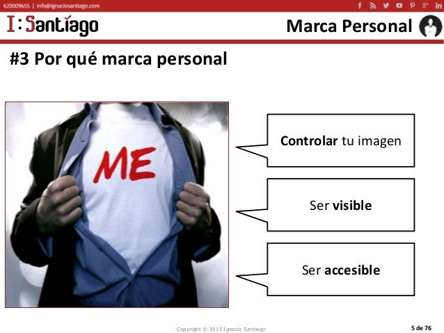 Copyright © 2015 Ignacio Santiago 5 de 76 Marca Personal #3 Por qué marca personal Controlar tu imagen Ser visible Ser acc...
