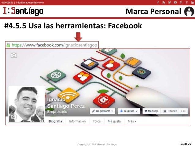 Copyright © 2015 Ignacio Santiago 51 de 76 Marca Personal #4.5.5 Usa las herramientas: Facebook