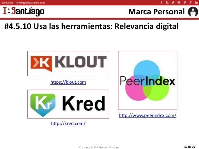 Copyright © 2015 Ignacio Santiago 57 de 76 Marca Personal #4.5.10 Usa las herramientas: Relevancia digital http://www.peer...