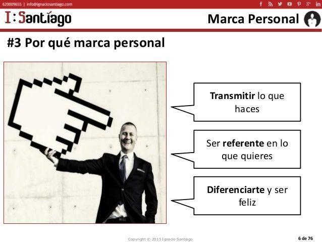 Copyright © 2015 Ignacio Santiago 6 de 76 Marca Personal #3 Por qué marca personal Transmitir lo que haces Diferenciarte y...