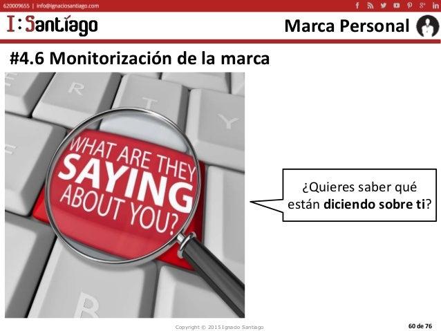 Copyright © 2015 Ignacio Santiago 60 de 76 Marca Personal #4.6 Monitorización de la marca ¿Quieres saber qué están diciend...