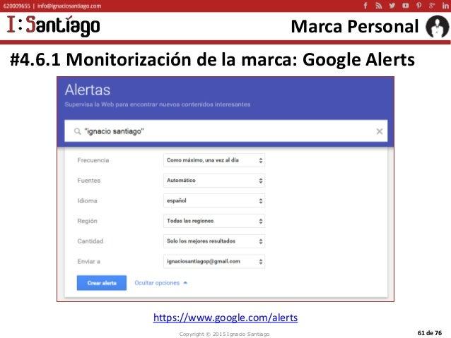Copyright © 2015 Ignacio Santiago 61 de 76 Marca Personal #4.6.1 Monitorización de la marca: Google Alerts https://www.goo...