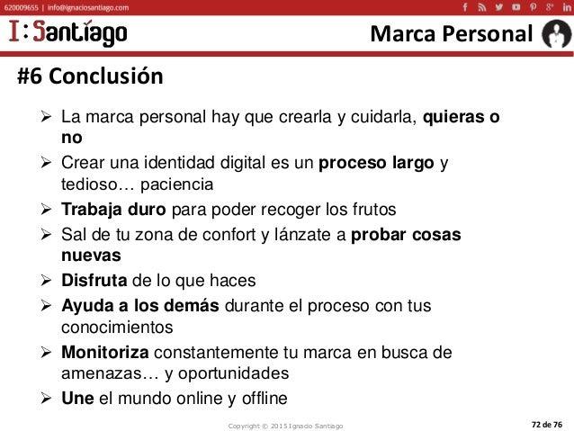 Copyright © 2015 Ignacio Santiago 72 de 76 Marca Personal #6 Conclusión  La marca personal hay que crearla y cuidarla, qu...