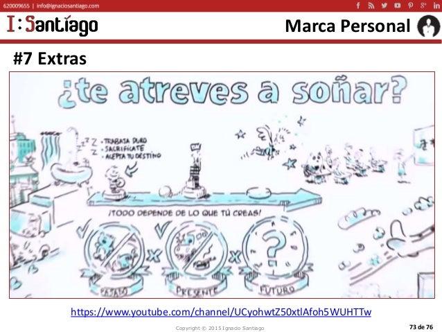 Copyright © 2015 Ignacio Santiago 73 de 76 Marca Personal #7 Extras https://www.youtube.com/channel/UCyohwtZ50xtlAfoh5WUHT...