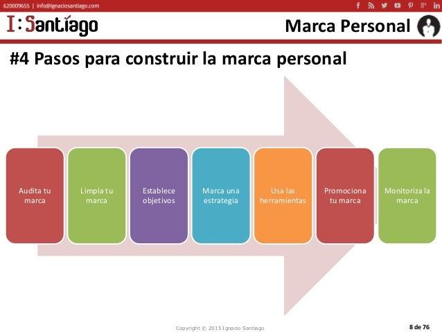 Copyright © 2015 Ignacio Santiago 8 de 76 Marca Personal #4 Pasos para construir la marca personal Audita tu marca Limpia ...