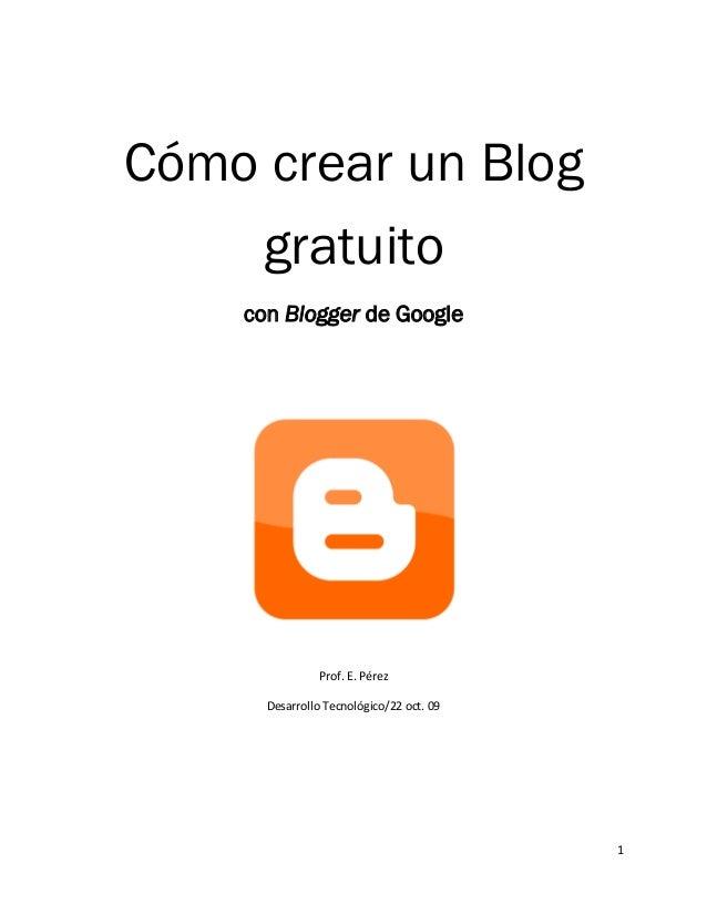 Cómo crear un Blog     gratuito    con Blogger de Google                Prof. E. Pérez      Desarrollo Tecnológico/22 oct....