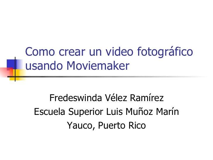 Como crear un video fotográfico usando Moviemaker Fredeswinda Vélez Ramírez Escuela Superior Luis Muñoz Marín Yauco, Puert...