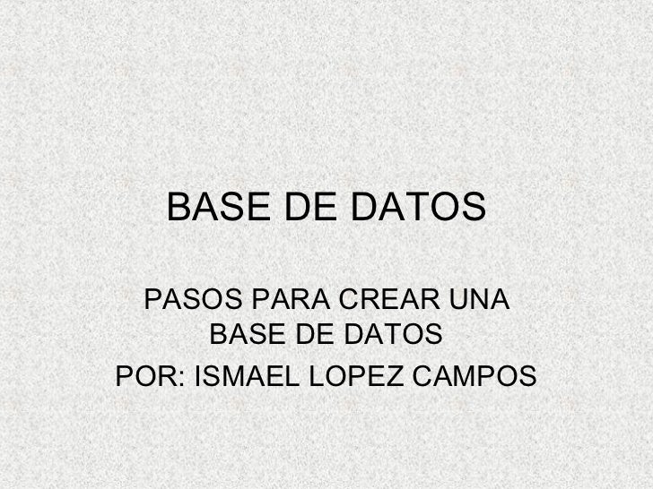 BASE DE DATOS PASOS PARA CREAR UNA BASE DE DATOS POR: ISMAEL LOPEZ CAMPOS