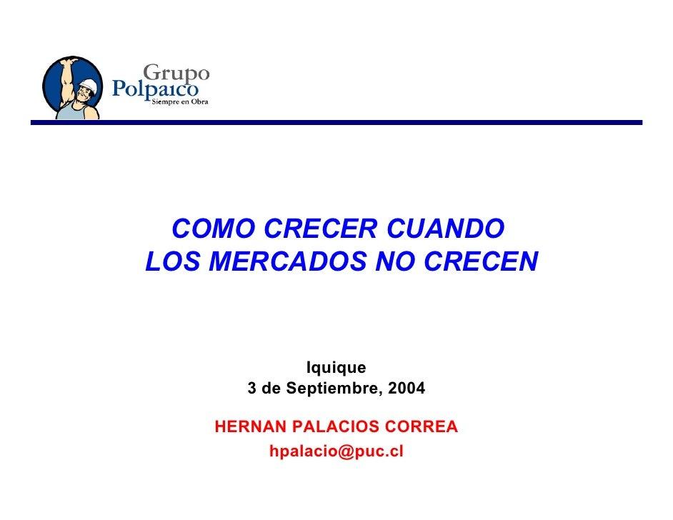 COMO CRECER CUANDO LOS MERCADOS NO CRECEN               Iquique      3 de Septiembre, 2004     HERNAN PALACIOS CORREA     ...