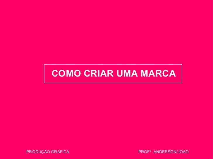 COMO CRIAR UMA MARCA PRODUÇÃO GRÁFICA  PROFº  ANDERSON/JOÃO