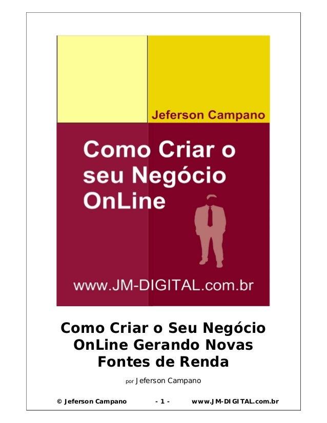 © Jeferson Campano - 1 - www.JM-DIGITAL.com.br Como Criar o Seu Negócio OnLine Gerando Novas Fontes de Renda por Jeferson ...