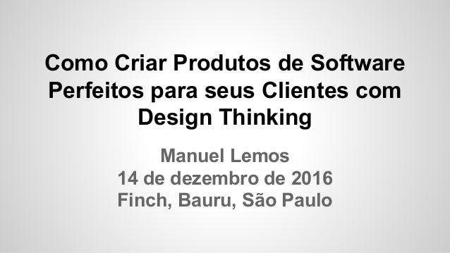Como Criar Produtos de Software Perfeitos para seus Clientes com Design Thinking Manuel Lemos 14 de dezembro de 2016 Finch...