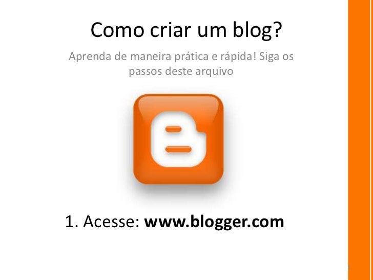 Como criar um blog?Aprenda de maneira prática e rápida! Siga os           passos deste arquivo1. Acesse: www.blogger.com  ...