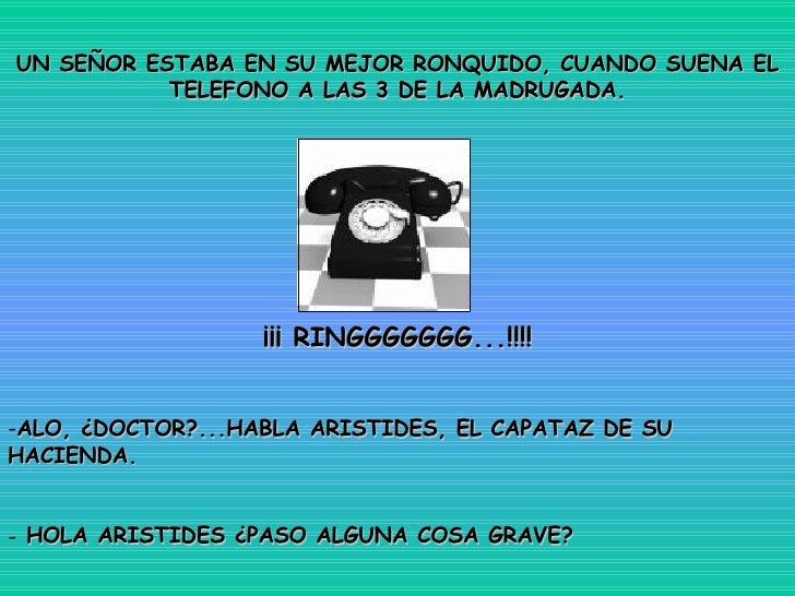 <ul><li>UN SEÑOR ESTABA EN SU MEJOR RONQUIDO, CUANDO SUENA EL TELEFONO A LAS 3 DE LA MADRUGADA. </li></ul><ul><li>¡¡¡ RING...