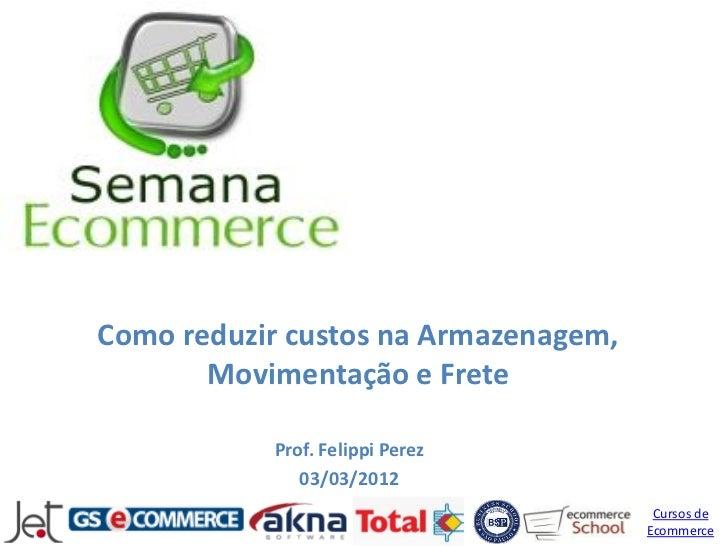 Como reduzir custos na Armazenagem,       Movimentação e Frete           Prof. Felippi Perez              03/03/2012      ...