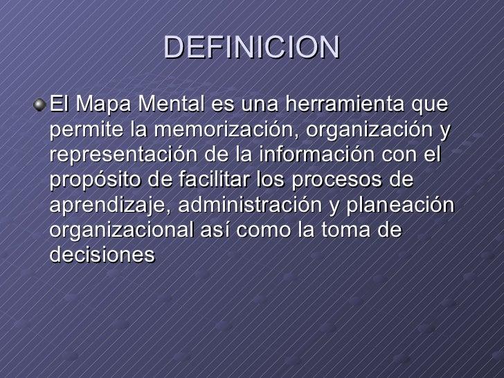 DEFINICION <ul><li>El Mapa Mental es una herramienta que permite la memorización, organización y representación de la info...