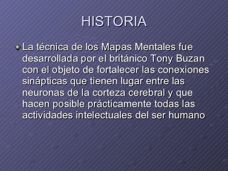 HISTORIA <ul><li>La técnica de los Mapas Mentales fue desarrollada por el británico Tony Buzan con el objeto de fortalecer...