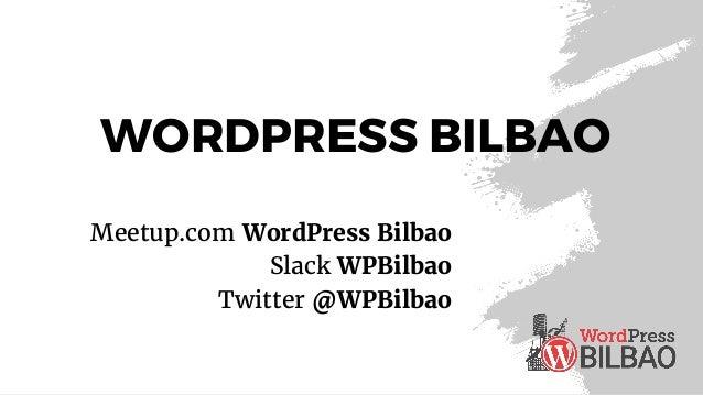 WORDPRESS BILBAO Meetup.com WordPress Bilbao Slack WPBilbao Twitter @WPBilbao