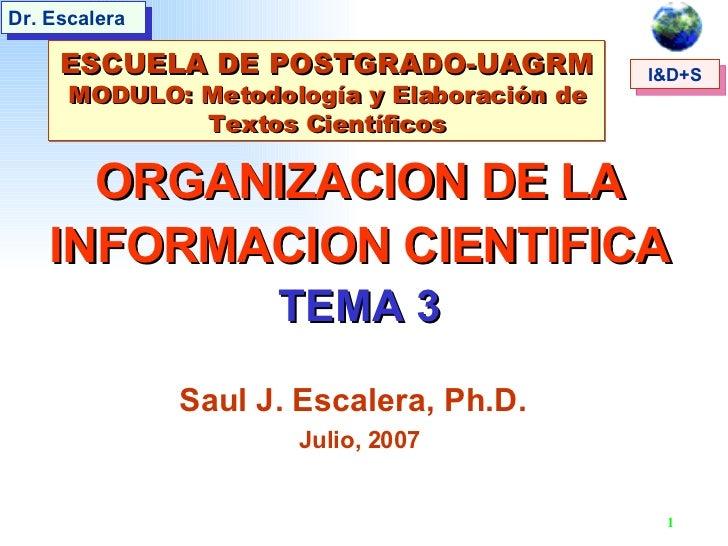 ORGANIZACION DE LA INFORMACION CIENTIFICA TEMA 3 Saul J. Escalera, Ph.D.   Julio, 2007 ESCUELA DE POSTGRADO-UAGRM MODULO: ...
