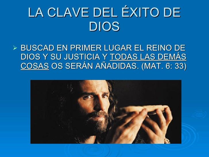 LA CLAVE DEL ÉXITO DE DIOS <ul><li>BUSCAD  EN PRIMER LUGAR EL REINO DE DIOS Y SU JUSTICIA Y  TODAS LAS DEMÁS COSAS  OS SER...
