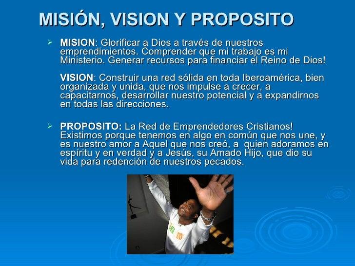 MISIÓN, VISION Y PROPOSITO   <ul><li>MISION : Glorificar a Dios a través de nuestros emprendimientos. Comprender que mi tr...