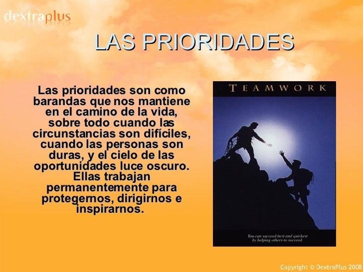 LAS PRIORIDADES Las prioridades son como barandas que nos mantiene en el camino de la vida, sobre todo cuando las circunst...