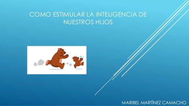 COMO ESTIMULAR LA INTELIGENCIA DE NUESTROS HIJOS MARIBEL MARTÍNEZ CAMACHO