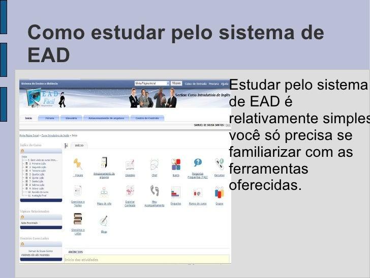 Como estudar pelo sistema de EAD <ul><li>Estudar pelo sistema de EAD é relativamente simples, você só precisa se familiari...