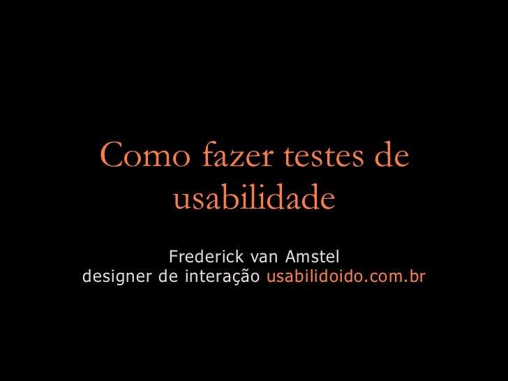 Como fazer testes de     usabilidade           Frederick van Amstel designer de interação usabilidoido.com.br