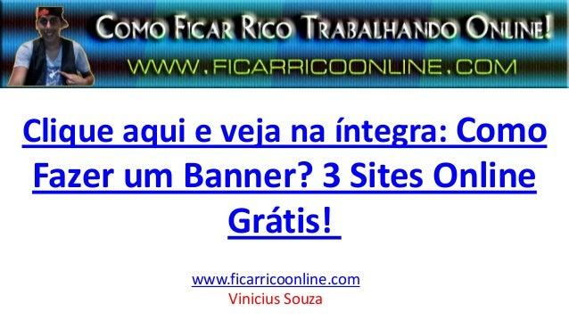Clique aqui e veja na íntegra: Como Fazer um Banner? 3 Sites Online Grátis! www.ficarricoonline.com Vinicius Souza