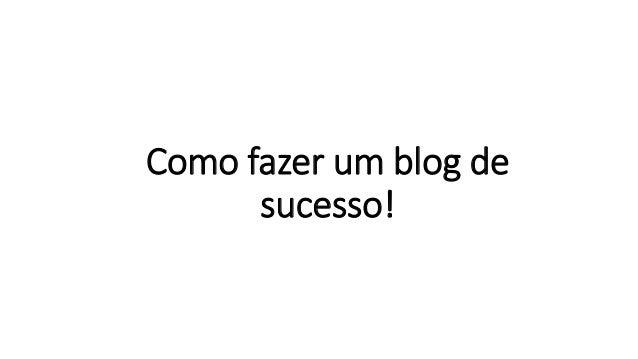 Como fazer um blog de sucesso!