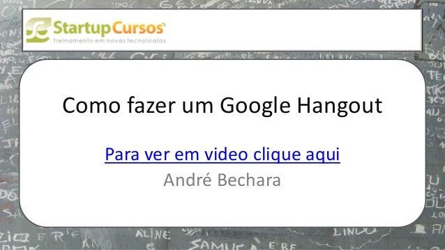 xsdfdsfsd  Como fazer um Google Hangout Para ver em video clique aqui André Bechara