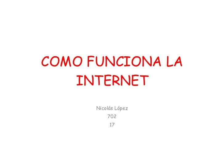 COMO FUNCIONA LA INTERNET Nicolás López 702 17