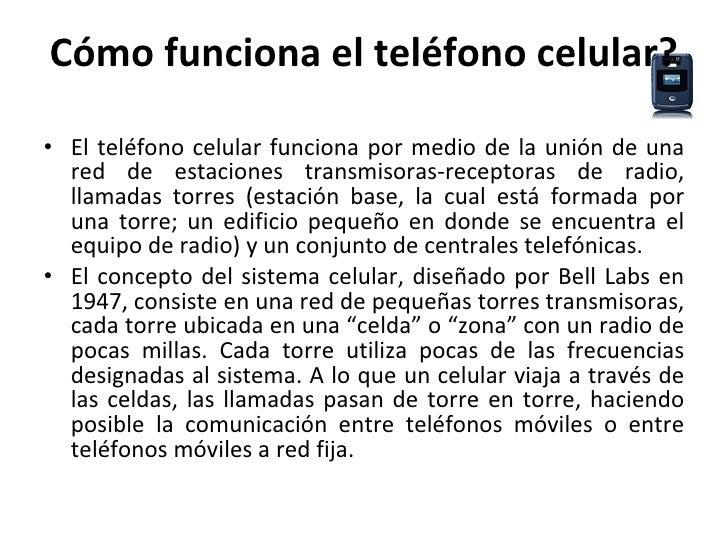 Cómo funciona el teléfono celular? <ul><li>El teléfono celular funciona por medio de la unión de una red de estaciones tra...