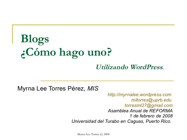 Blogs ¿Cómo hago uno? Utilizando WordPress . Myrna Lee Torres Pérez,  MIS http://myrnalee.wordpress.com   [email_address] ...